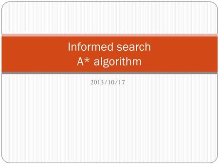 2013/10/17 Informed search A* algorithm. Outline 2 Informed = use problem-specific knowledge Which search strategies? Best-first search and its variants.