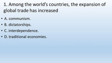 1. Among the world's countries, the expansion of global trade has increased A. communism. B. dictatorships. C. interdependence. D. traditional economies.