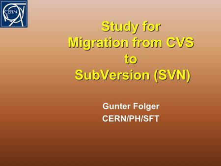 Study for Migration from CVS to SubVersion (SVN) Gunter Folger CERN/PH/SFT.