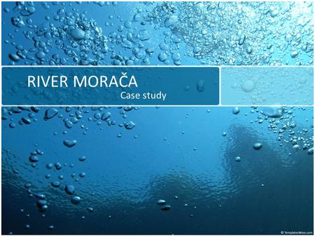 RIVER MORAČA Case study. ENERGY DEVELOPMENT STRATEGY OF MONTENEGRO BY 2025 Out of its total hydro potential on the main water currents of 9,846 GWh, Montenegro.