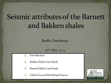 Bode Omoboya 16 th May, 2013 1  Introduction  Bakken Shale Case Study  Barnett Shale Case Study  Other Forward Modeling Projects.