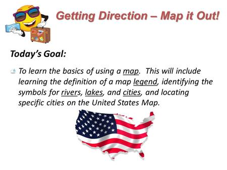 Getting Direction – Map it Out! Today's Goal: To learn the basics of using a map. This will include learning the definition of a map legend, identifying.