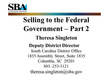 Selling to the Federal Government – Part 2 Theresa Singleton Deputy District Director South Carolina District Office 1835 Assembly Street, Suite 1835 Columbia,