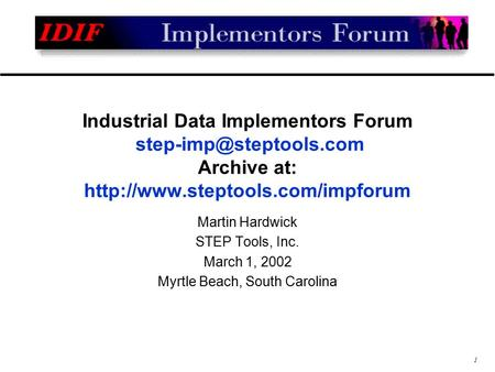 1 Industrial Data Implementors Forum Archive at:  Martin Hardwick STEP Tools, Inc. March 1, 2002.