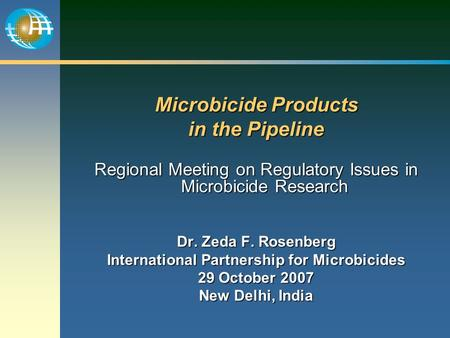 Microbicide Products in the Pipeline Regional Meeting on Regulatory Issues in Microbicide Research Dr. Zeda F. Rosenberg International Partnership for.