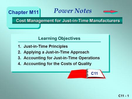 C11 - 1 Learning Objectives Power Notes 1.Just-in-Time Principles 2.Applying a Just-in-Time Approach 3.Accounting for Just-in-Time Operations 4.Accounting.