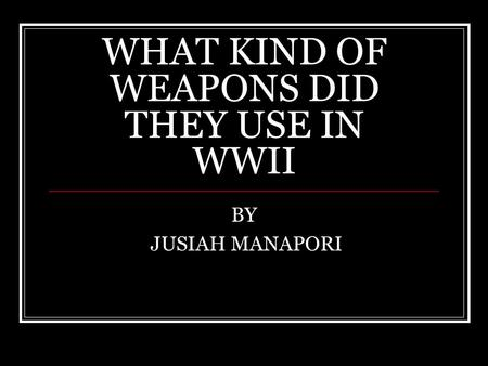 WHAT KIND OF WEAPONS DID THEY USE IN WWII BY JUSIAH MANAPORI.