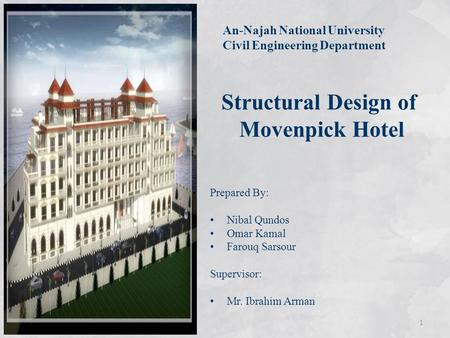 Structural Design of Movenpick Hotel Prepared By: Nibal Qundos Omar Kamal Farouq Sarsour Supervisor: Mr. Ibrahim Arman An-Najah National University Civil.