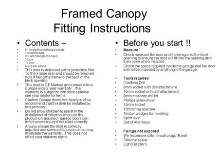 Framed Canopy Fitting Instructions Contents – 6- Angled frame fixing brackets 1 x handle pack 6 x self drilling tech screws 3 keys 1x door 6 x coach screws.