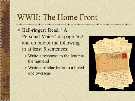 "WWII: The Home Front Bell-ringer: Read, ""A Personal Voice"" on page 562, and do one of the following in at least 5 sentences: Write a response to the letter."