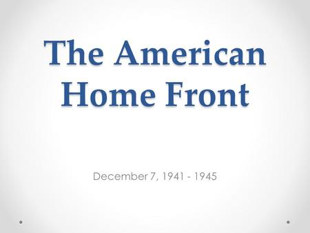 The American Home Front December 7, 1941 - 1945. Quick vocab. update Ration: a fixed allowance of provisions or food War Bonds: a debt issued by a government.