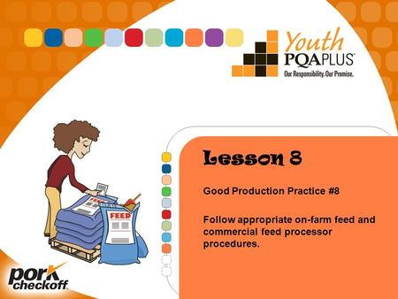 Lesson 8 Good Production Practice #8 Follow appropriate on-farm feed and commercial feed processor procedures.