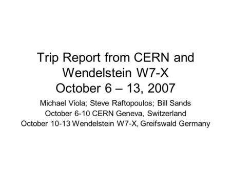 Trip Report from CERN and Wendelstein W7-X October 6 – 13, 2007 Michael Viola; Steve Raftopoulos; Bill Sands October 6-10 CERN Geneva, Switzerland October.