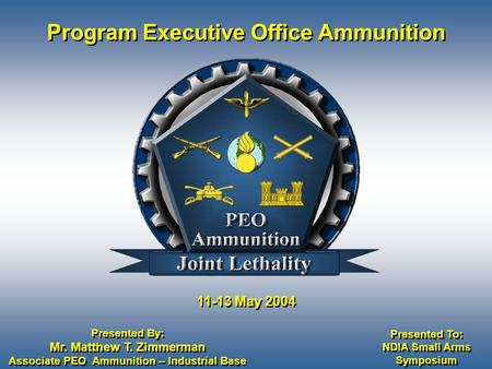 11-13 May 2004 Program Executive Office Ammunition Presented By: Mr. Matthew T. Zimmerman Associate PEO Ammunition – Industrial Base Presented By: Mr.