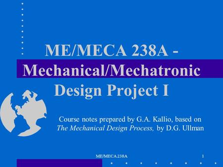 ME/MECA 238A1 ME/MECA 238A - Mechanical/Mechatronic Design Project I Course notes prepared by G.A. Kallio, based on The Mechanical Design Process, by D.G.
