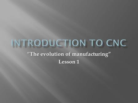 """The evolution of manufacturing"" Lesson 1. CNC : C omputer N umerical C ontrol; refers to a computer ""controller"" that reads instructions written in code."