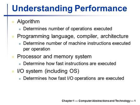 Chapter 1 — Computer Abstractions and Technology — 1 Understanding Performance Algorithm Determines number of operations executed Programming language,