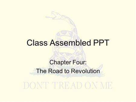Class Assembled PPT Chapter Four: The Road to Revolution.