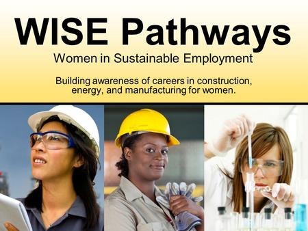 Building awareness of careers in construction, energy, and manufacturing for women. WISE Pathways Women in Sustainable Employment.