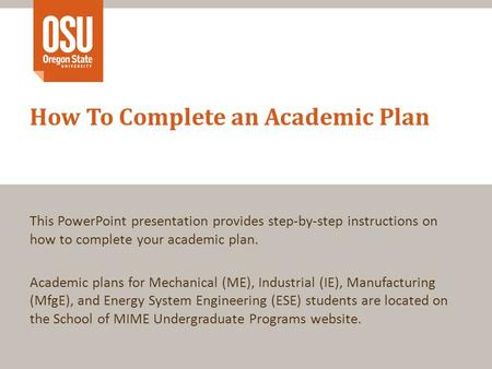 This PowerPoint presentation provides step-by-step instructions on how to complete your academic plan. Academic plans for Mechanical (ME), Industrial (IE),