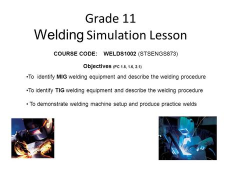 Grade 11 Welding Simulation Lesson COURSE CODE: WELDS1002 (STSENGS873) To identify MIG welding equipment and describe the welding procedure To identify.