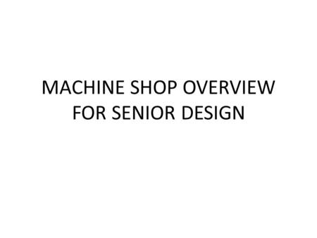 MACHINE SHOP OVERVIEW FOR SENIOR DESIGN. HOURS MONDAY THRU FRIDAY 8:00AM – 4:30PM SHOP STAFF MONDAY THRU FRIDAY 4:30PM – 9:00PM STUDENT STAFF WEEKEND.