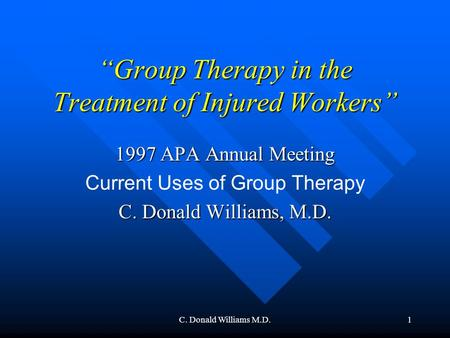 "C. Donald Williams M.D.1 ""Group Therapy in the Treatment of Injured Workers"" 1997 APA Annual Meeting Current Uses of Group Therapy C. Donald Williams,"
