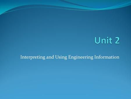 Interpreting and Using Engineering Information. Overview This unit aims to give learners the knowledge and skills needed to use engineering information.