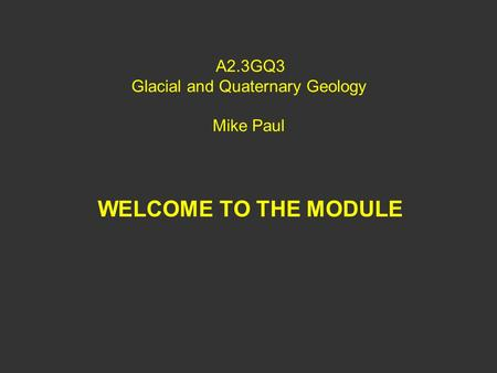 A2.3GQ3 Glacial and Quaternary Geology Mike Paul WELCOME TO THE MODULE.