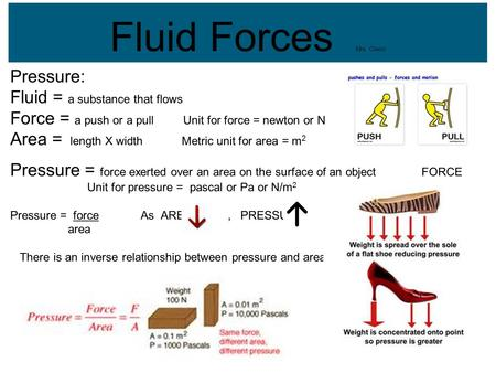 Fluid Forces Mrs. Clarici Pressure: Fluid = a substance that flows Force = a push or a pull Unit for force = newton or N Area = length X width Metric unit.