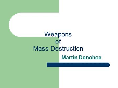 Weapons of Mass Destruction Martin Donohoe. Outline The history and epidemiology of war Nuclear weapons Chemical weapons Biological weapons.