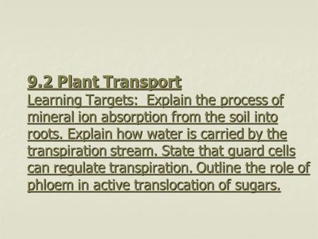 9.2 Plant Transport Learning Targets: Explain the process of mineral ion absorption from the soil into roots. Explain how water is carried by the transpiration.