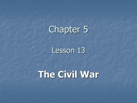 Chapter 5 Lesson 13 The Civil War.
