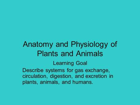 Anatomy and Physiology of Plants and Animals Learning Goal Describe systems for gas exchange, circulation, digestion, and excretion in plants, animals,