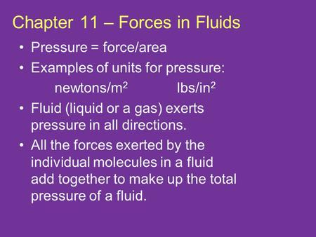 Chapter 11 – Forces in Fluids Pressure = force/area Examples of units for pressure: newtons/m 2 lbs/in 2 Fluid (liquid or a gas) exerts pressure in all.