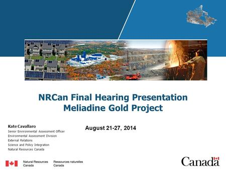 NRCan Final Hearing Presentation Meliadine Gold Project Kate Cavallaro Senior Environmental Assessment Officer Environmental Assessment Division External.