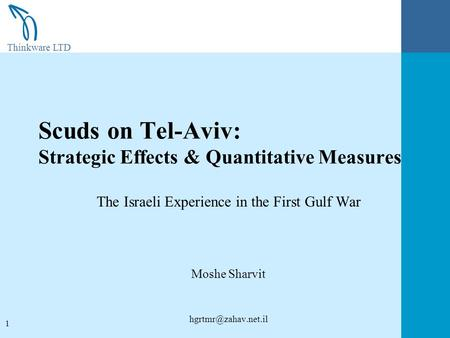 Thinkware LTD 1 Scuds on Tel-Aviv: Strategic Effects & Quantitative Measures The Israeli Experience in the First Gulf War Moshe Sharvit