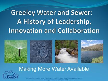 City of Greeley Water & Sewer Department ● 1100 10 th Street, Suite 300 Greeley, CO 80631 www.greeleygov.com/water ● (970) 350-9811 Making More Water Available.