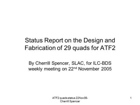 ATF2 quads status 22Nov05- Cherrill Spencer 1 Status Report on the Design and Fabrication of 29 quads for ATF2 By Cherrill Spencer, SLAC, for ILC-BDS weekly.
