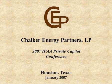 Chalker Energy Partners, LP 2007 IPAA Private Capital Conference Houston, Texas January 2007.