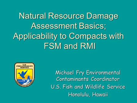 Natural Resource Damage Assessment Basics; Applicability to Compacts with FSM and RMI Michael Fry Environmental Contaminants Coordinator U.S. Fish and.