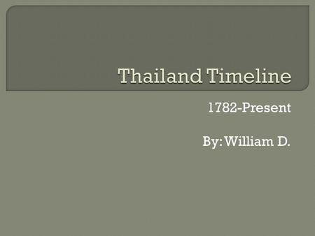 1782-Present By: William D..  - Beginning of the Chakri dynasty under King Rama I. The country started out as Siam. The capital is Bangkok.