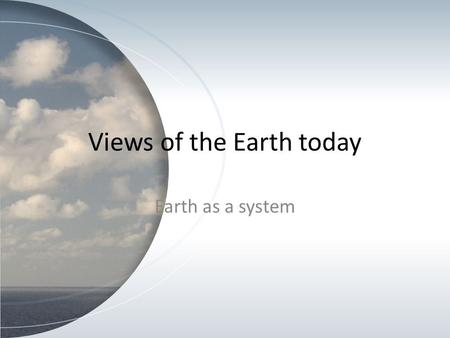 Views of the Earth today Earth as a system. The earth is a spherical shape It supports a complex web of life. The earth's system has 4 major parts: –
