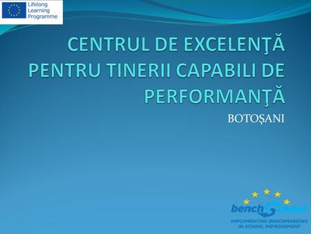 BOTOŞANI. Centrul de Excelenta pentru Tinerii Capabili de Performanta Botosani (CENTER OF EXCELLENCE FOR GIFTED STUDENTS ) started its activity in 2001.
