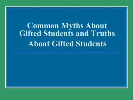 Common Myths About Gifted Students and Truths About Gifted Students.