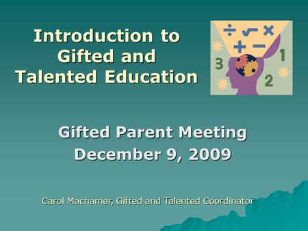 Gifted Parent Meeting December 9, 2009 Carol Machamer, Gifted and Talented Coordinator Introduction to Gifted and Talented Education.