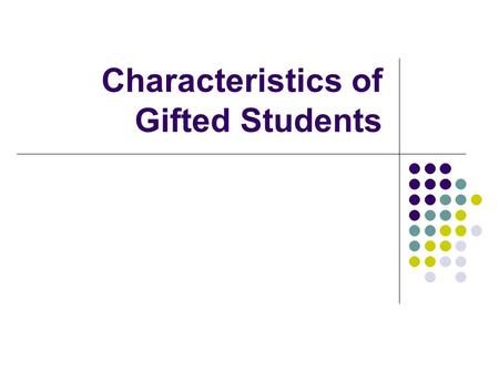"Characteristics of Gifted Students. There are several definitions of what is meant by the term ""gifted"". Federal Definition: ""Students, children, or youth."