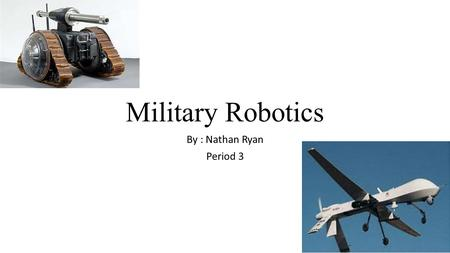 Military Robotics By : Nathan Ryan Period 3. Helpful Robots (now) Today robots can be as small as tiny bugs. They are helpful by spying on nearby enemies.