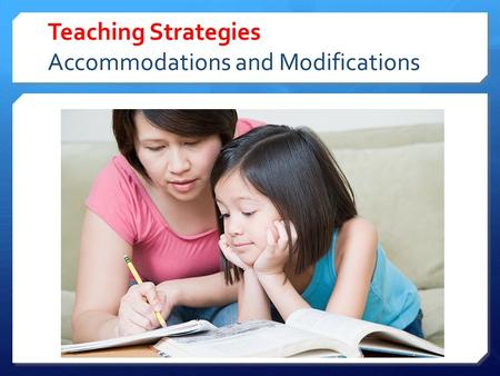 Teaching Strategies Accommodations and Modifications.