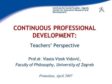Institute for Social Studies – Zagreb Center for Education Research and Development CONTINUOUS PROFESSIONAL DEVELOPMENT: Teachers' Perspective Prof.dr.